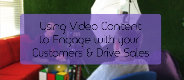 Using Video Content to Engage with your Customers and Drive Sales