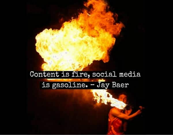 Content is the fire, social media is the gasoline - Jay Baer