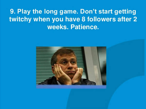 Play the long game. Don't start getting twitchy when you have 8 followers after 2 weeks. Patience.